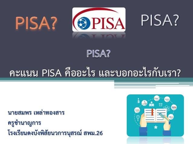 คะแนน PISA คืออะไร และบอกอะไรกับเรา?  นายสมพร เหล่าทองสาร ครูชำนาญการ โรงเรียนดงบังพิสัยนวการนุสรณ์ สพม.26