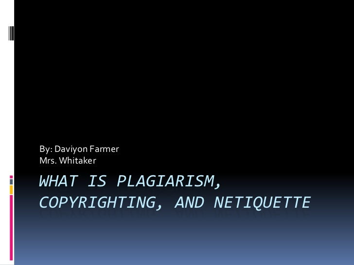 By: Daviyon FarmerMrs. WhitakerWHAT IS PLAGIARISM,COPYRIGHTING, AND NETIQUETTE