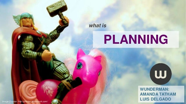 what is  PLANNING  Image Source: http://photos.jdhancock.com/  WUNDERMAN: AMANDA TATHAM LUIS DELGADO