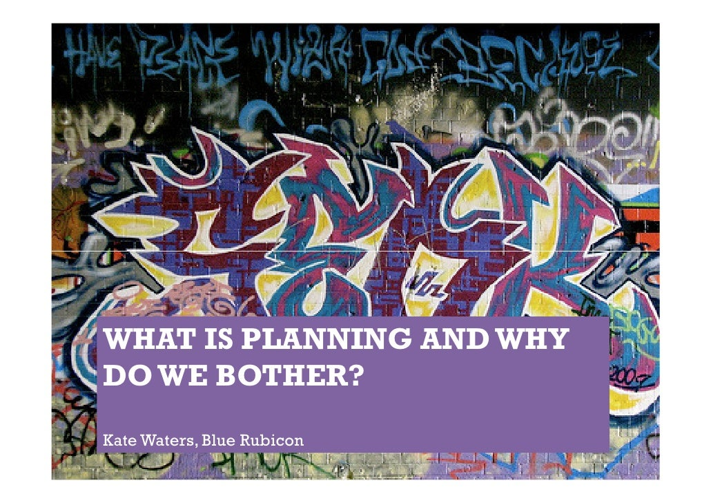 WHAT IS PLANNING AND WHYDO WE BOTHER?Kate Waters, Blue Rubicon