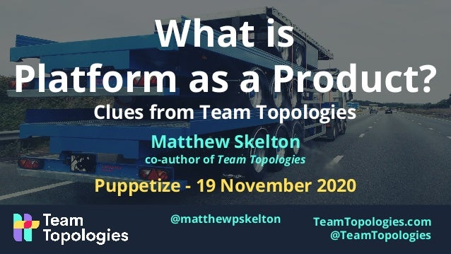 TeamTopologies.com @TeamTopologies What is Platform as a Product? Clues from Team Topologies Matthew Skelton co-author of ...