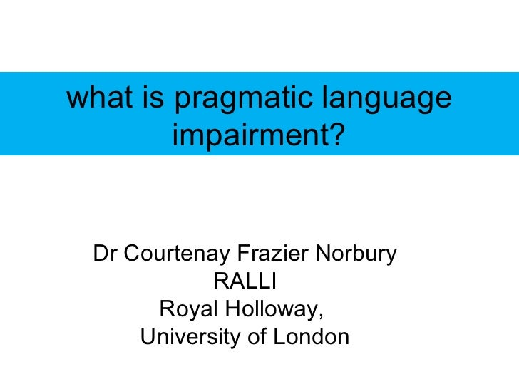 what is pragmatic language        impairment? Dr Courtenay Frazier Norbury            RALLI      Royal Holloway,     Unive...
