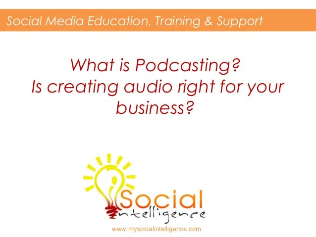 What is Podcasting? Is creating audio right for your business? Social Media Education, Training & Support www.mysocialinte...