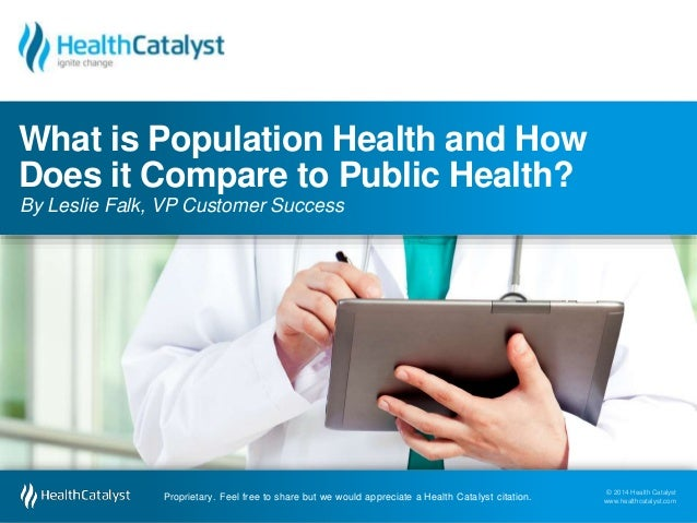 What is Population Health and How  Does it Compare to Public Health?  By Leslie Falk, VP Customer Success  © 2014 Health C...