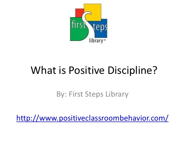 What is Positive Discipline?<br />By: First Steps Library<br />http://www.positiveclassroombehavior.com/<br />