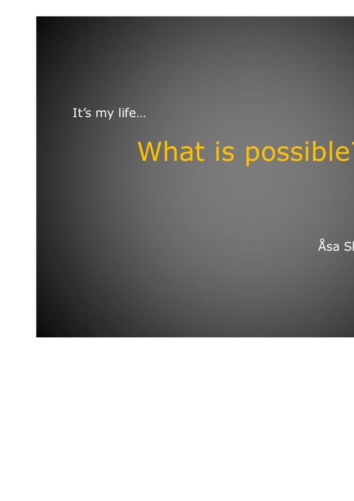 It's my life…           What is possible?                        Åsa Skogström Feldt                                2010-0...