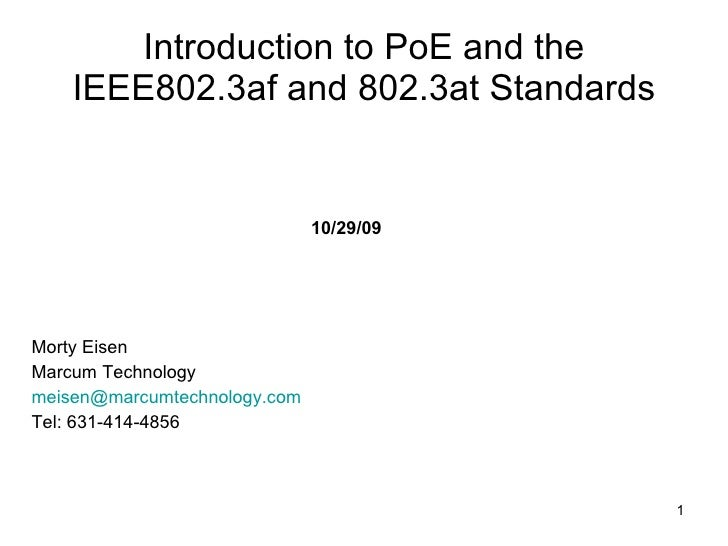 Introduction to PoE and the IEEE802.3af and 802.3at Standards <ul><li>Morty Eisen </li></ul><ul><li>Marcum Technology </li...
