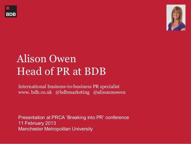 Alison OwenHead of PR at BDBInternational business-to-business PR specialistwww. bdb.co.uk @bdbmarketing @alisonmowenPrese...