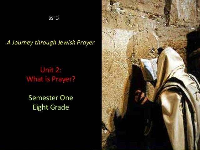 "BS""D  A Journey through Jewish Prayer  Unit 2: What is Prayer? Semester One Eight Grade  A Journey through Jewish Prayer  ..."
