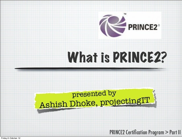 What is PRINCE2? presented by  ke, projectingIT Ashish Dho PRINCE2 Certification Program > Part II Friday 5 October 12