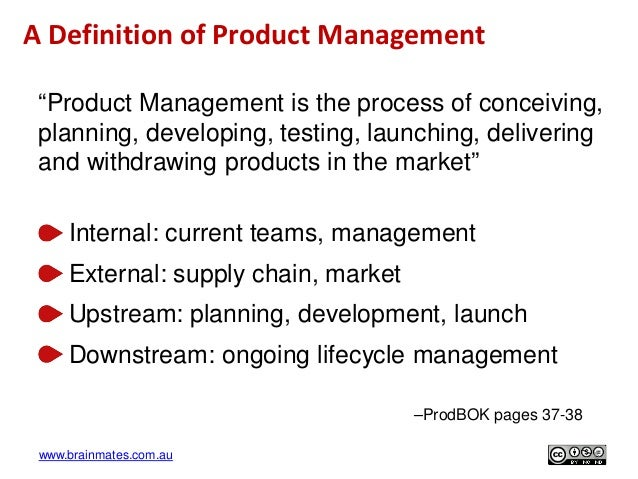 "www.brainmates.com.au A Definition of Product Management ""Product Management is the process of conceiving, planning, devel..."