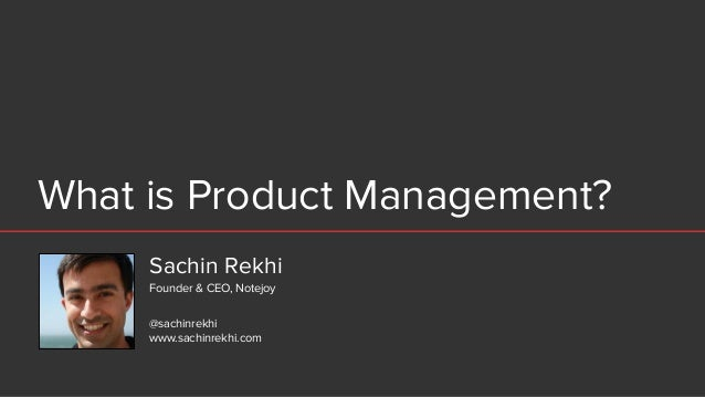 What is Product Management? Sachin Rekhi @sachinrekhi www.sachinrekhi.com Founder & CEO, Notejoy