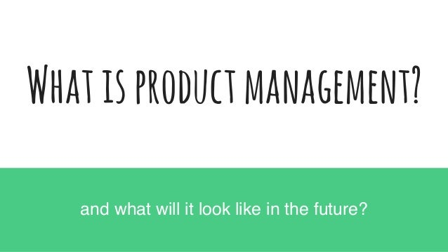 Whatisproductmanagement? and what will it look like in the future?