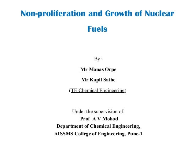 Non-proliferation and Growth of Nuclear Fuels By : Mr Manas Orpe Mr Kapil Sathe (TE Chemical Engineering) Under the superv...