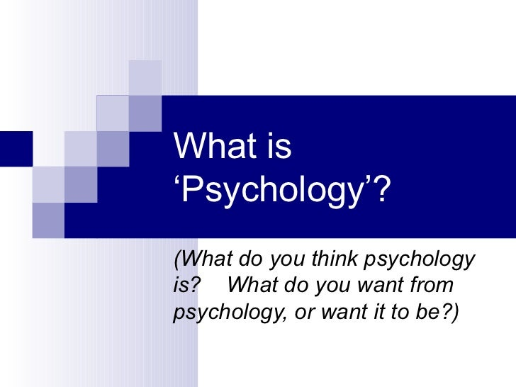 What is 'Psychology'? (What do you think psychology is?  What do you want from psychology, or want it to be?)