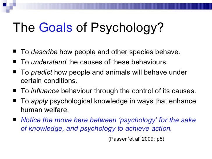 psychology and its goals Goals, objectives, and competencies goal #1 the preparation of practitioners of clinical psychology who understand the scientific body of knowledge that serves as the foundation of clinical practice.