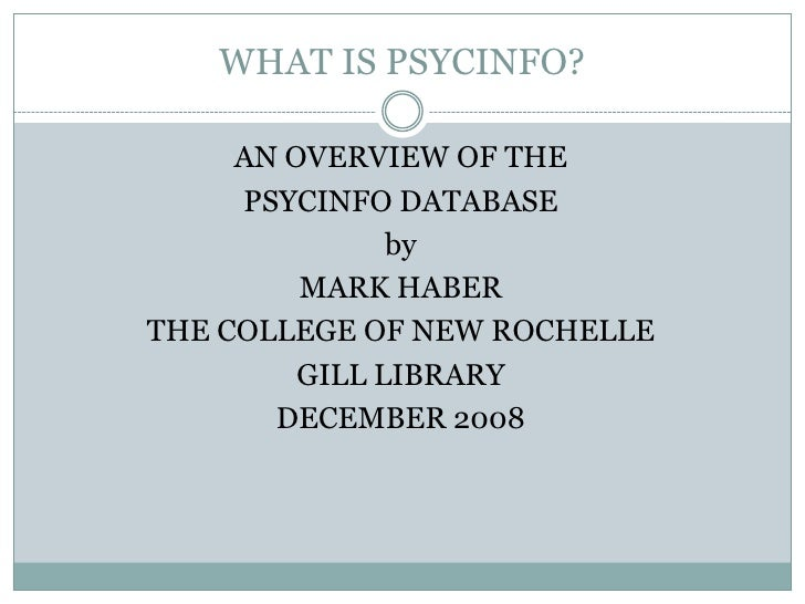 WHAT IS PSYCINFO?<br />AN OVERVIEW OF THE <br />PSYCINFO DATABASE<br />by<br />MARK HABER<br />THE COLLEGE OF NEW ROCHELLE...