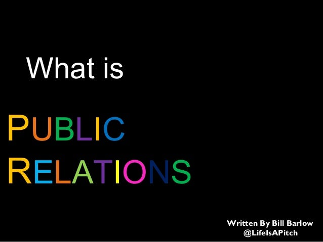 PUBLIC RELATIONS What is Written By Bill Barlow @LifeIsAPitch