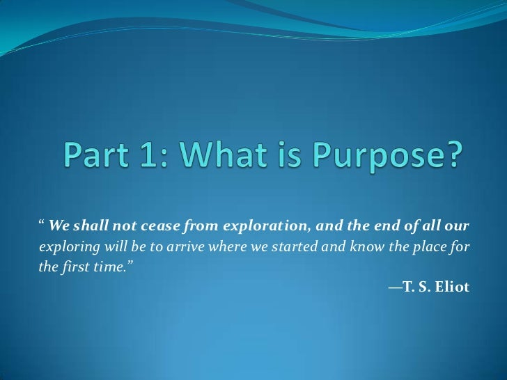 """Part 1: What is Purpose?<br />"""" We shall not cease from exploration, and the end of all our<br />exploring will be to arri..."""