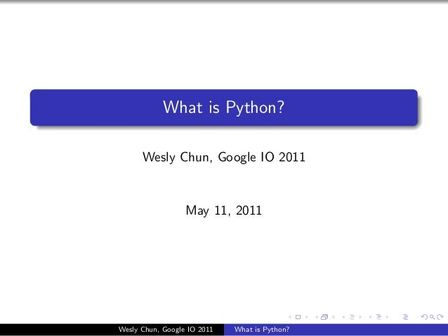 What is Python?      Wesly Chun, Google IO 2011                  May 11, 2011Wesly Chun, Google IO 2011   What is Python?