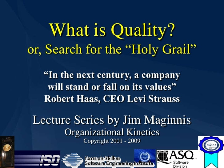 "What is Quality?     or, Search for the ""Holy Grail""       ""In the next century, a company        will stand or fall on it..."