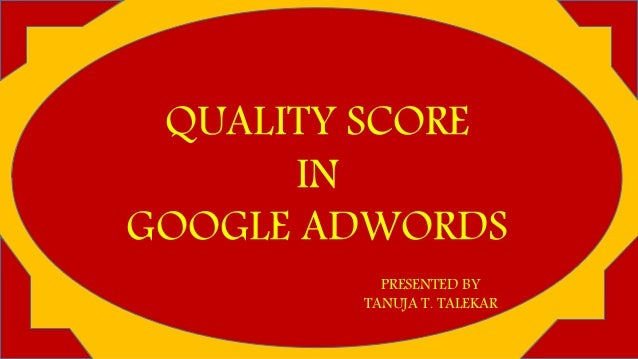 QUALITY SCORE IN GOOGLE ADWORDS PRESENTED BY TANUJA T. TALEKAR