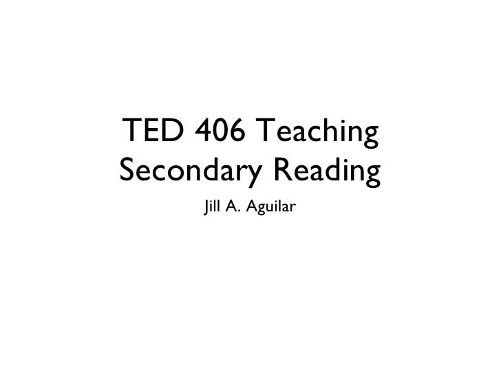 TED 406 Teaching Secondary Reading <ul><li>Jill A. Aguilar </li></ul>