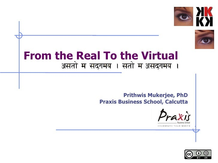 From the Real To the Virtual Prithwis Mukerjee, PhD Praxis Business School, Calcutta
