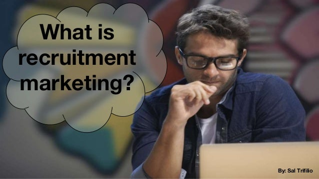 What is recruitment marketing? By: Sal Trifilio