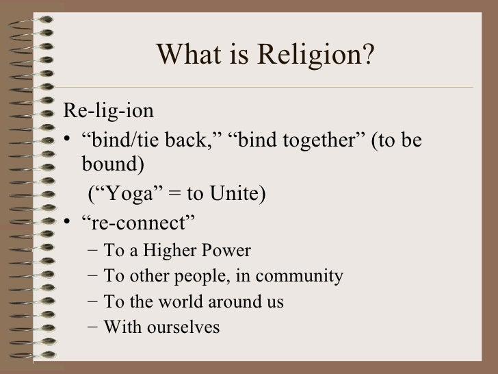 """What is Religion?Re-lig-ion• """"bind/tie back,"""" """"bind together"""" (to be  bound)   (""""Yoga"""" = to Unite)• """"re-connect""""  –   To a..."""