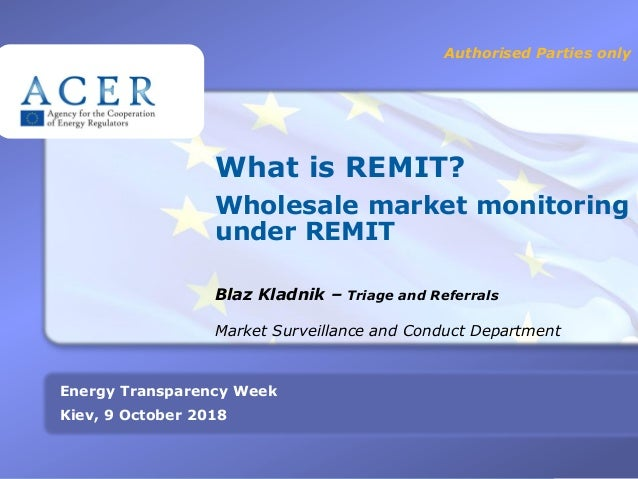 1 What is REMIT? Wholesale market monitoring under REMIT Blaz Kladnik – Triage and Referrals Authorised Parties only Energ...