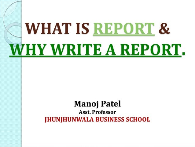 WHAT IS REPORT & WHY WRITE A REPORT. Manoj Patel Asst. Professor JHUNJHUNWALA BUSINESS SCHOOL