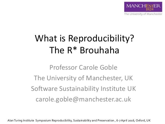 What is Reproducibility? The R* Brouhaha Professor Carole Goble The University of Manchester, UK Software Sustainability I...