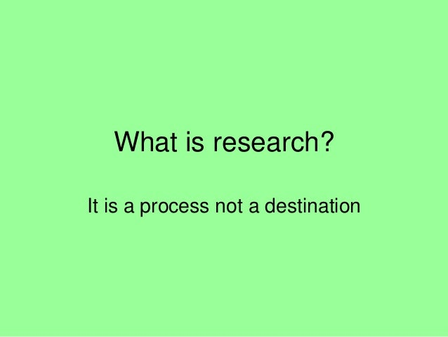 What is research? It is a process not a destination