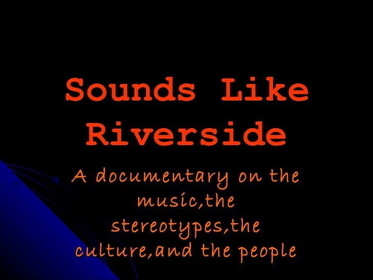 Sounds Like RiversideA documentary on the       music,the    stereotypes,theculture,and the people