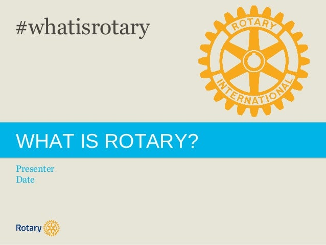 WHAT IS ROTARY? Presenter Date #whatisrotary