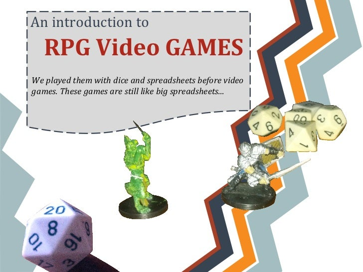 An introduction to   RPG Video GAMESWe played them with dice and spreadsheets before videogames. These games are still lik...