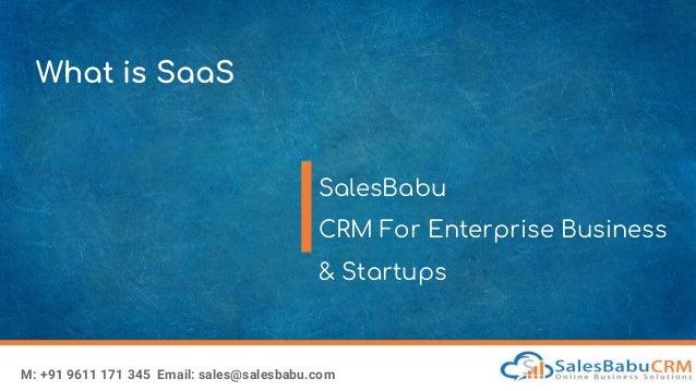 What is SaaS SalesBabu CRM For Enterprise Business & Startups M: +91 9611 171 345 Email: sales@salesbabu.com