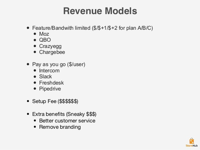 Revenue Models • Feature/Bandwith limited ($/$+1/$+2 for plan A/B/C)  • Moz • QBO • Crazyegg • Chargebee  • Pay as you go ...