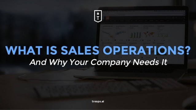 WHAT IS SALES OPERATIONS? And Why Your Company Needs It troops.ai