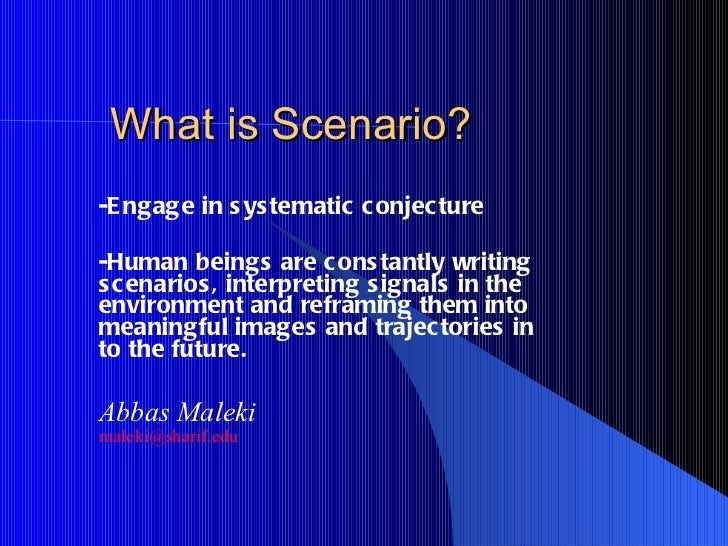 What is Scenario? -Engage in systematic conjecture -Human beings are constantly writing scenarios, interpreting signals in...
