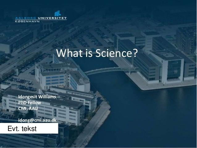 Evt. tekstWhat is Science?Idongesit WilliamsPhD FellowCMI, AAUidong@cmi.aau.dk
