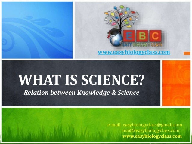 WHAT IS SCIENCE? Relation between Knowledge & Science e-mail: easybiologyclass@gmail.com mail@easybiologyclass.com www.eas...
