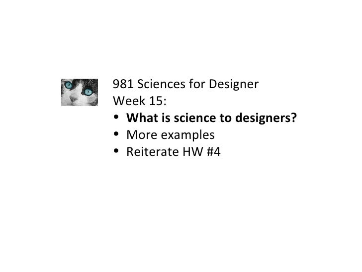 <ul><li>981 Sciences for Designer </li></ul><ul><li>Week 15: </li></ul><ul><li>What is science to designers? </li></ul><ul...