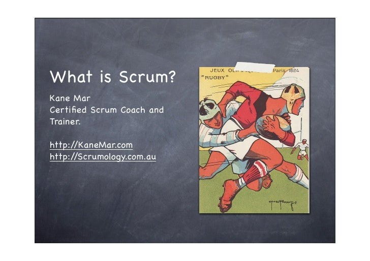 What is Scrum? Kane Mar Certified Scrum Coach and Trainer.  http://KaneMar.com http://Scrumology.com.au