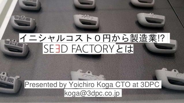 Presented by Yoichiro Koga CTO at 3DPC koga@3dpc.co.jp イニシャルコスト0円から製造業!? とは