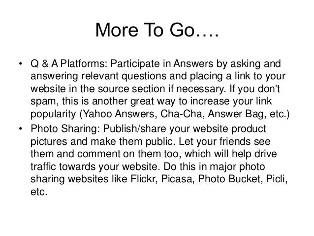 More To Go…. • Q & A Platforms: Participate in Answers by asking and answering relevant questions and placing a link to yo...