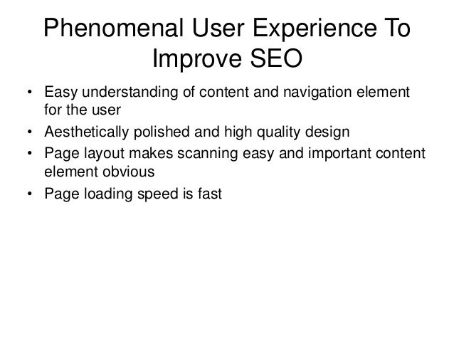Phenomenal User Experience To Improve SEO • Easy understanding of content and navigation element for the user • Aesthetica...