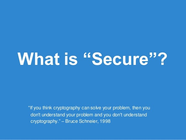 """What is """"Secure""""? """"If you think cryptography can solve your problem, then you don't understand your problem and you don't ..."""