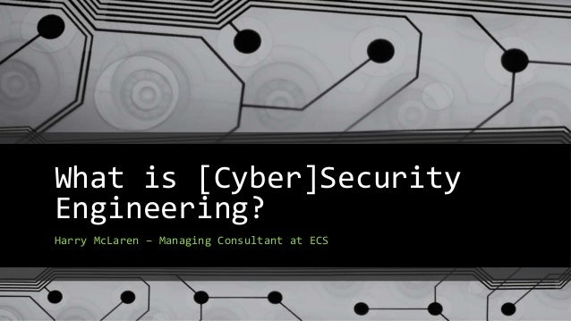 What is [Cyber]Security Engineering? Harry McLaren – Managing Consultant at ECS